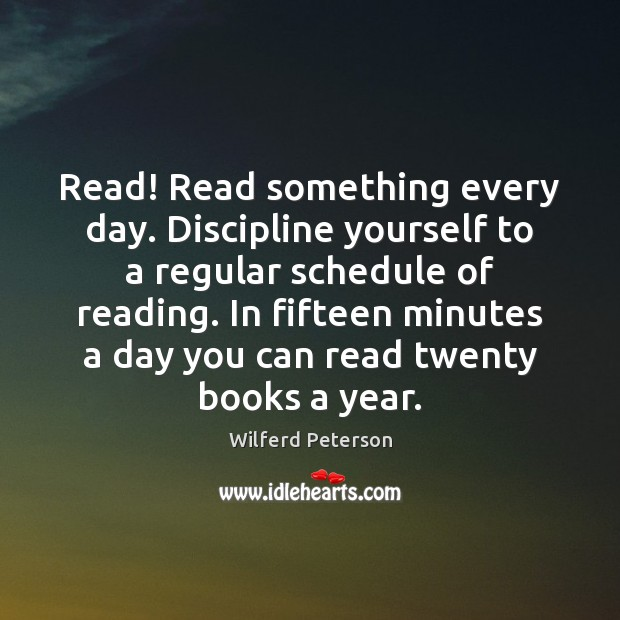 Read! Read something every day. Discipline yourself to a regular schedule of Wilferd Peterson Picture Quote