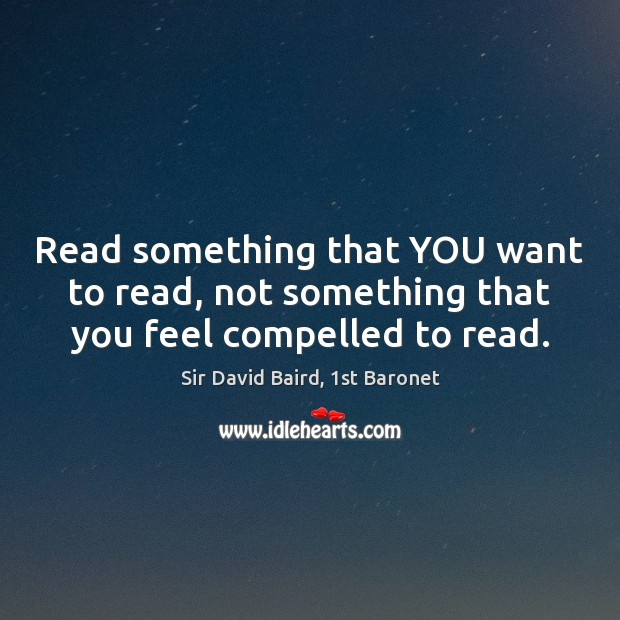 Read something that YOU want to read, not something that you feel compelled to read. Image