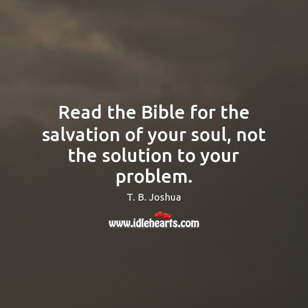 Read the Bible for the salvation of your soul, not the solution to your problem. Image