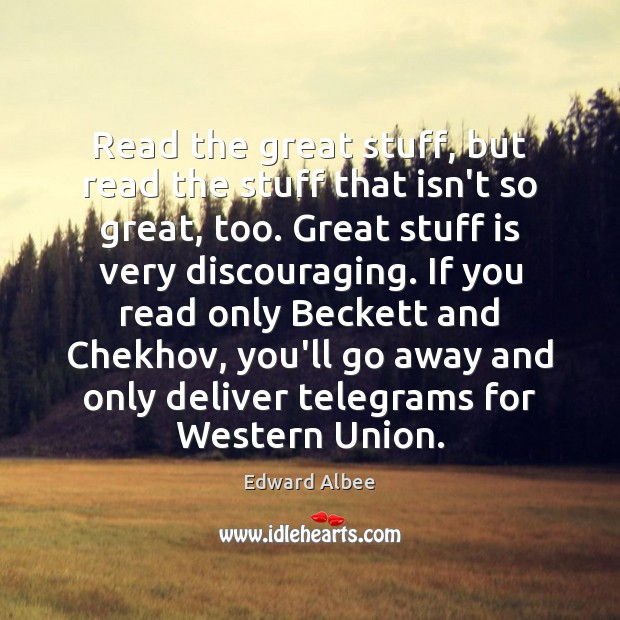 Read the great stuff, but read the stuff that isn't so great, Edward Albee Picture Quote