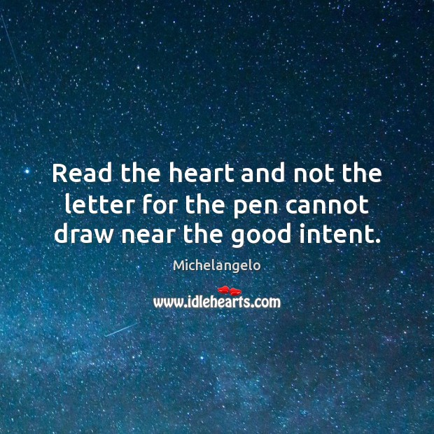 Read the heart and not the letter for the pen cannot draw near the good intent. Michelangelo Picture Quote