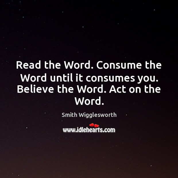 Read the Word. Consume the Word until it consumes you. Believe the Word. Act on the Word. Smith Wigglesworth Picture Quote