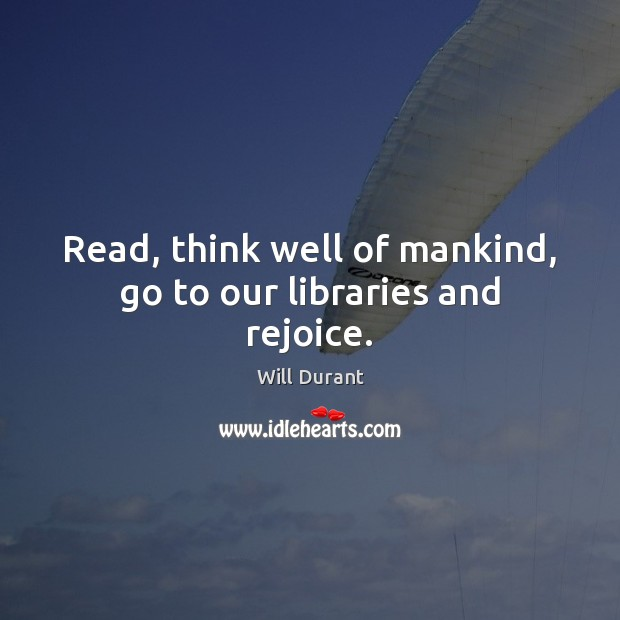 Read, think well of mankind, go to our libraries and rejoice. Will Durant Picture Quote