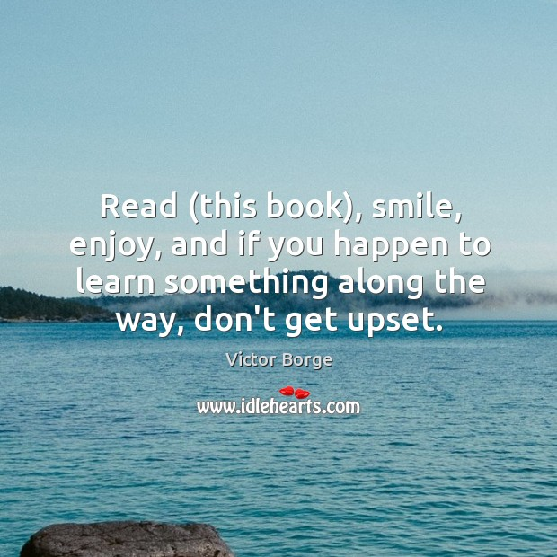 Read (this book), smile, enjoy, and if you happen to learn something Image