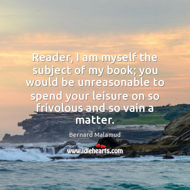 Reader, I am myself the subject of my book; you would be Image