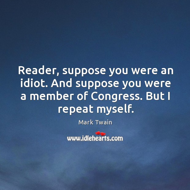 Image, Reader, suppose you were an idiot. And suppose you were a member of congress. But I repeat myself.