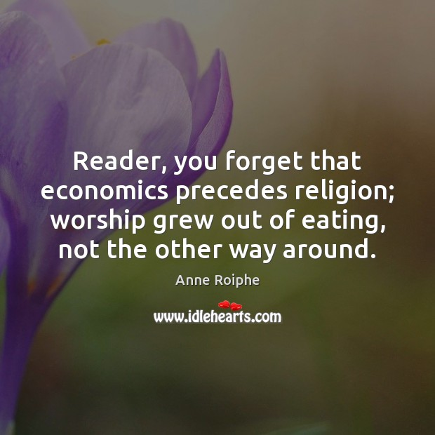 Image, Reader, you forget that economics precedes religion; worship grew out of eating,