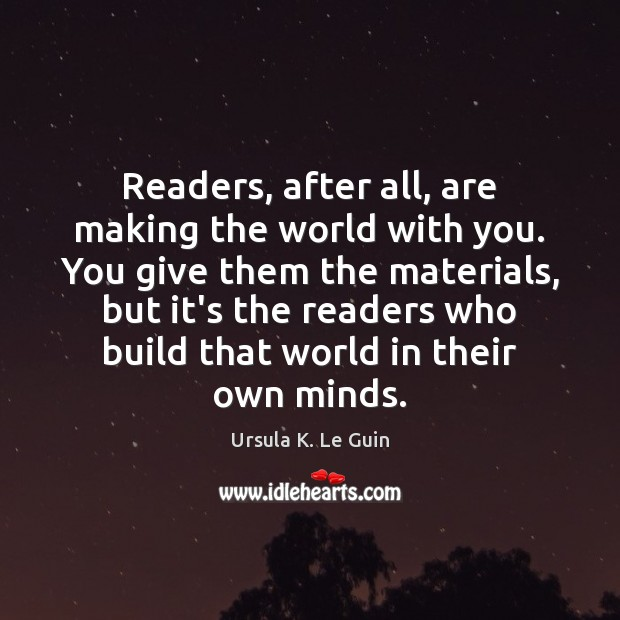 Readers, after all, are making the world with you. You give them Image