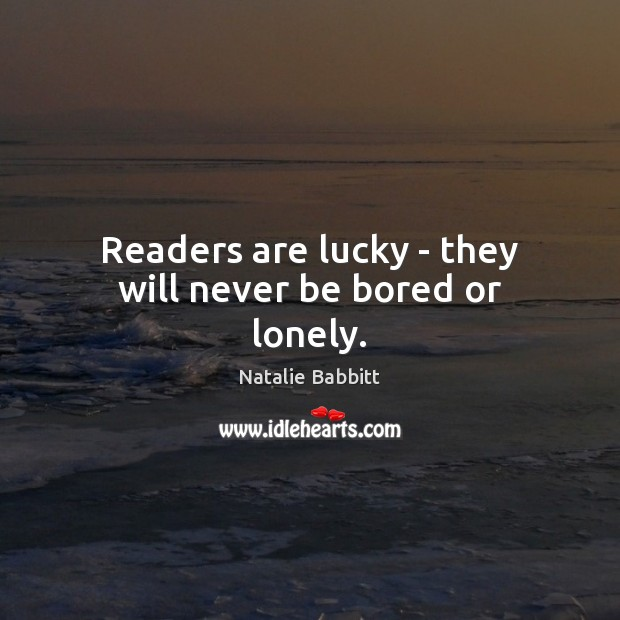 Readers are lucky – they will never be bored or lonely. Natalie Babbitt Picture Quote