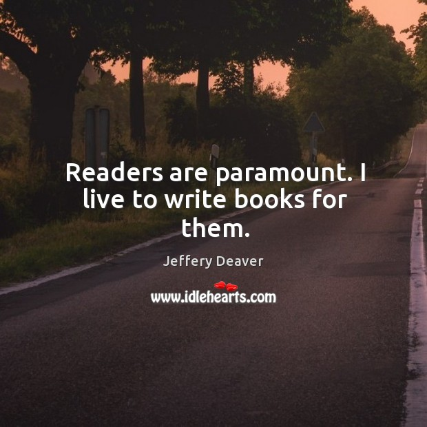 Readers are paramount. I live to write books for them. Jeffery Deaver Picture Quote