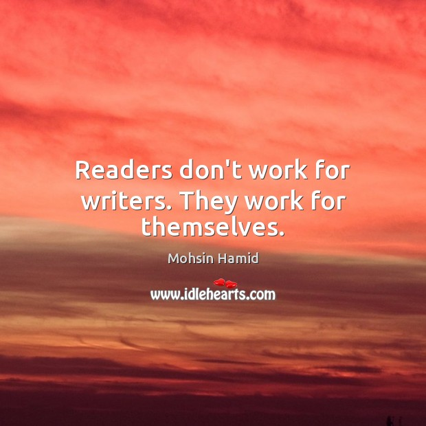 Readers don't work for writers. They work for themselves. Mohsin Hamid Picture Quote