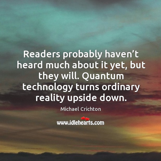 Readers probably haven't heard much about it yet, but they will. Quantum technology turns ordinary reality upside down. Image