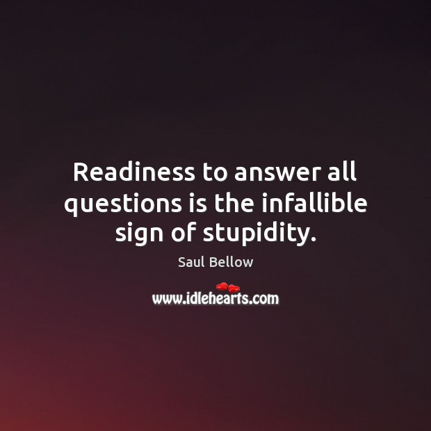 Readiness to answer all questions is the infallible sign of stupidity. Saul Bellow Picture Quote