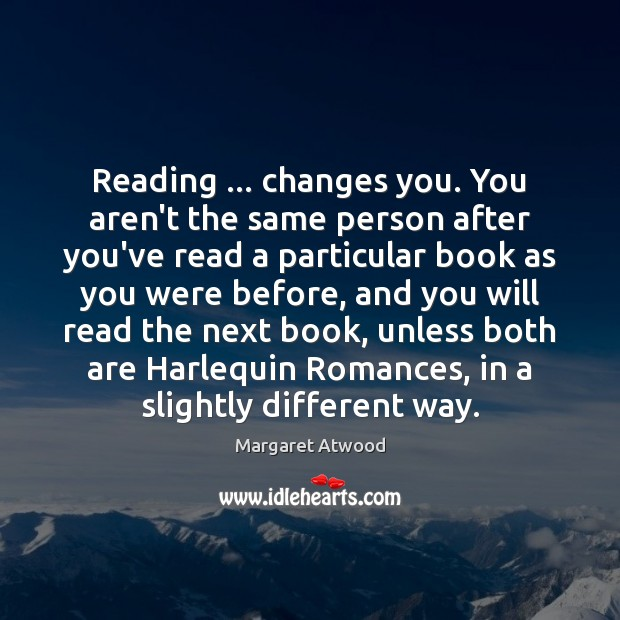 Reading … changes you. You aren't the same person after you've read a Margaret Atwood Picture Quote