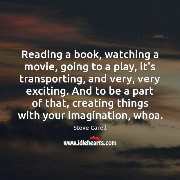 Reading a book, watching a movie, going to a play, it's transporting, Steve Carell Picture Quote