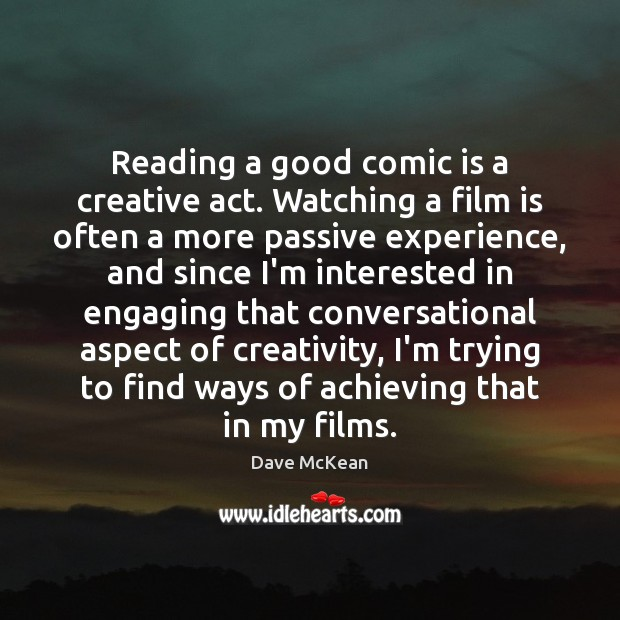 Reading a good comic is a creative act. Watching a film is Image