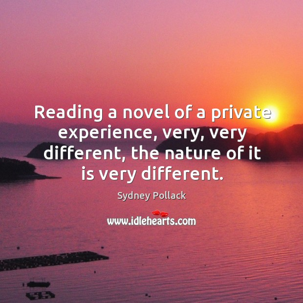 Reading a novel of a private experience, very, very different, the nature of it is very different. Image