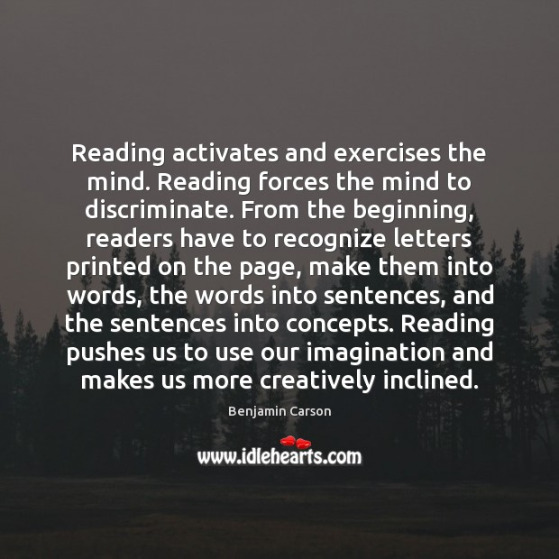 Reading activates and exercises the mind. Reading forces the mind to discriminate. Benjamin Carson Picture Quote
