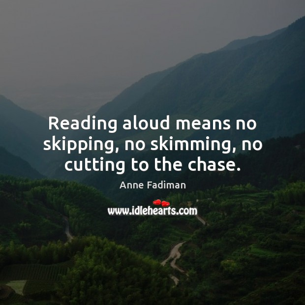 Reading aloud means no skipping, no skimming, no cutting to the chase. Image