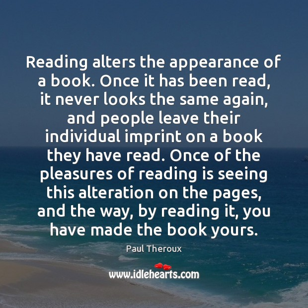 Reading alters the appearance of a book. Once it has been read, Paul Theroux Picture Quote