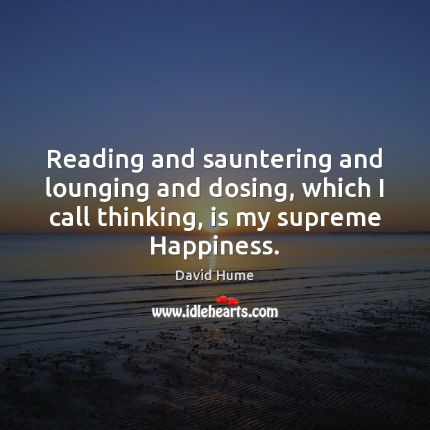Reading and sauntering and lounging and dosing, which I call thinking, is David Hume Picture Quote