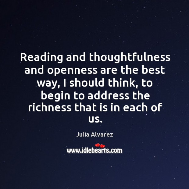 Reading and thoughtfulness and openness are the best way, I should think, Julia Alvarez Picture Quote