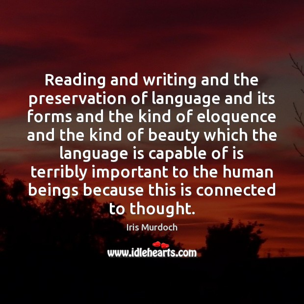 Reading and writing and the preservation of language and its forms and Iris Murdoch Picture Quote