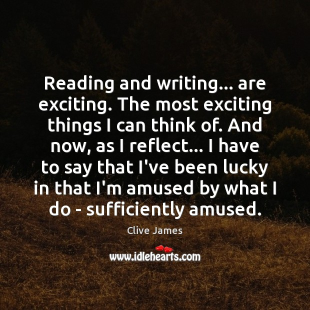 Image, Reading and writing… are exciting. The most exciting things I can think