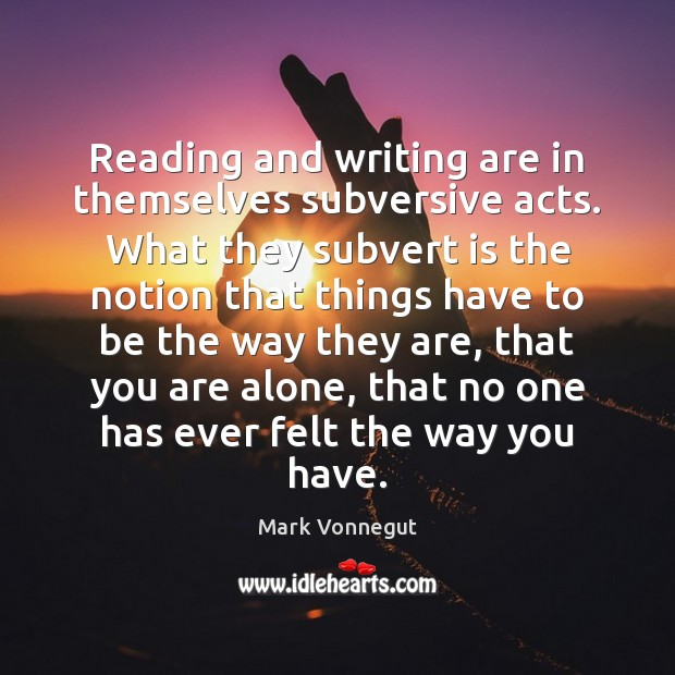 Reading and writing are in themselves subversive acts. What they subvert is Image