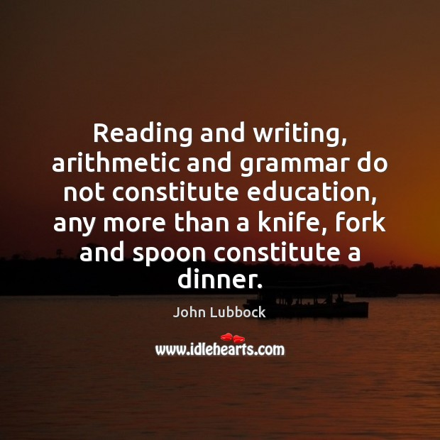 Reading and writing, arithmetic and grammar do not constitute education, any more Image