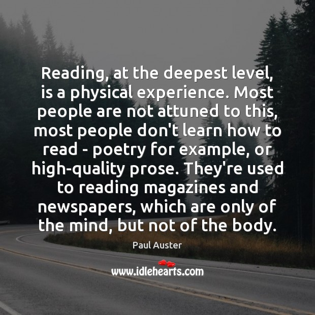 Reading, at the deepest level, is a physical experience. Most people are Paul Auster Picture Quote