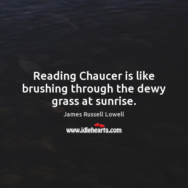 Reading Chaucer is like brushing through the dewy grass at sunrise. Image