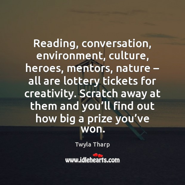 Reading, conversation, environment, culture, heroes, mentors, nature – all are lottery tickets for Twyla Tharp Picture Quote