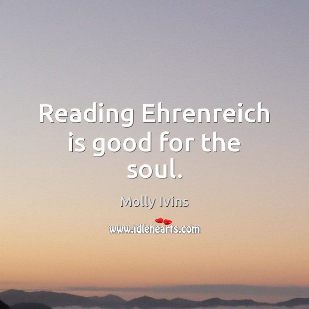 Reading Ehrenreich is good for the soul. Molly Ivins Picture Quote