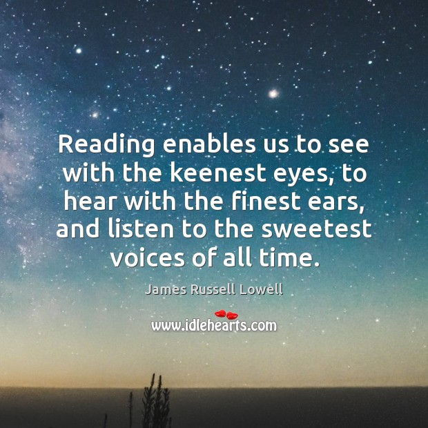 Reading enables us to see with the keenest eyes, to hear with James Russell Lowell Picture Quote