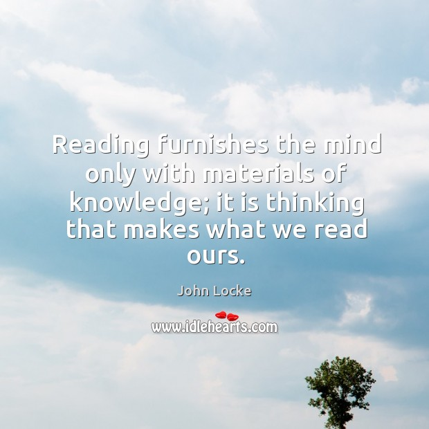 Image, Reading furnishes the mind only with materials of knowledge; it is thinking that makes what we read ours.