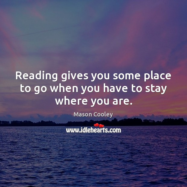 Reading gives you some place to go when you have to stay where you are. Mason Cooley Picture Quote