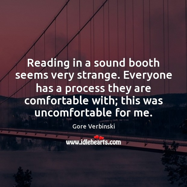 Reading in a sound booth seems very strange. Everyone has a process Image