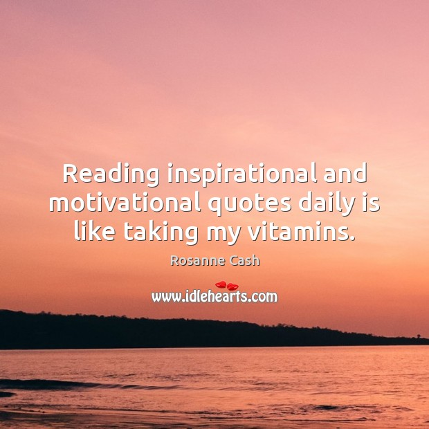 Reading inspirational and motivational quotes daily is like taking my vitamins. Rosanne Cash Picture Quote