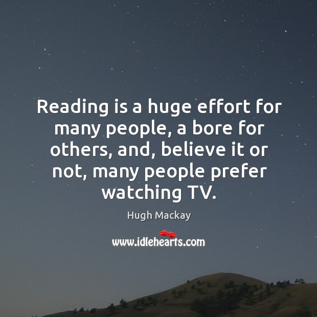 Reading is a huge effort for many people, a bore for others, and, believe it or not, many people prefer watching tv. Hugh Mackay Picture Quote