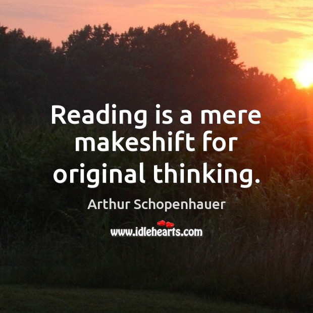 Reading is a mere makeshift for original thinking. Arthur Schopenhauer Picture Quote