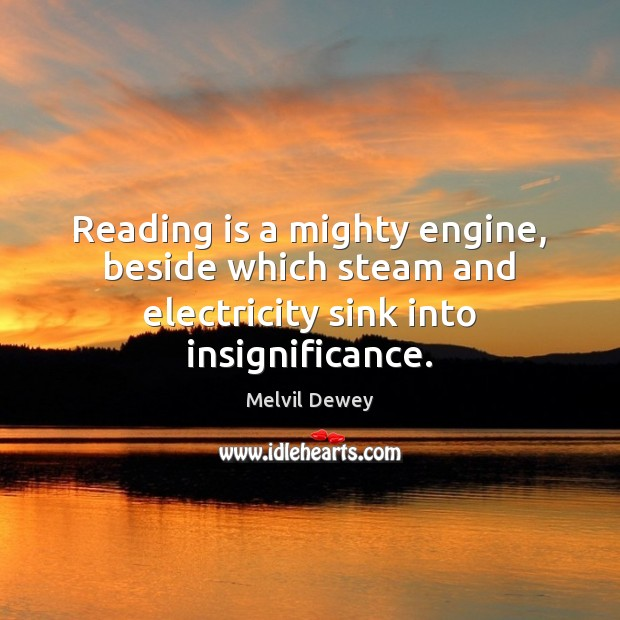 Reading is a mighty engine, beside which steam and electricity sink into insignificance. Image