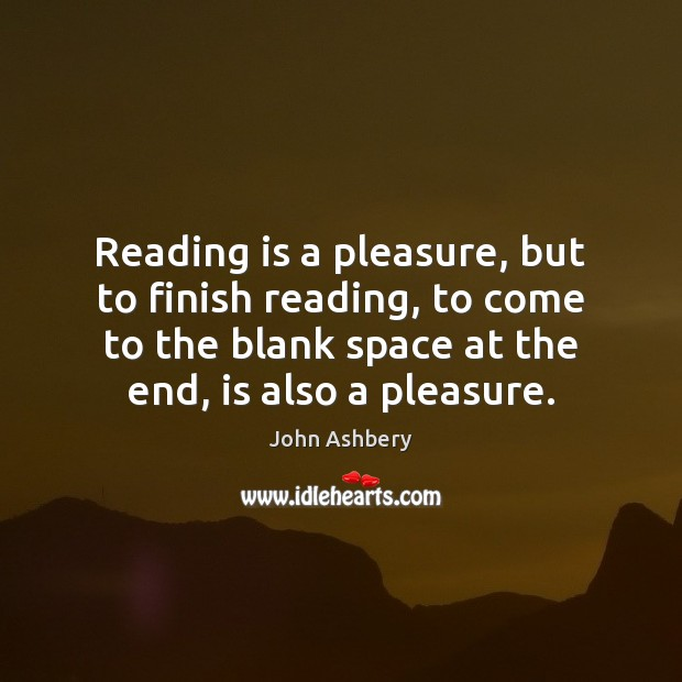 Reading is a pleasure, but to finish reading, to come to the John Ashbery Picture Quote