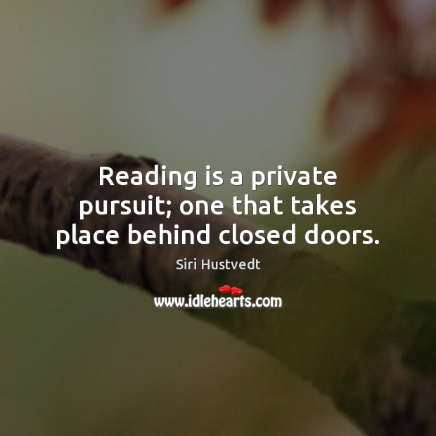 Reading is a private pursuit; one that takes place behind closed doors. Siri Hustvedt Picture Quote