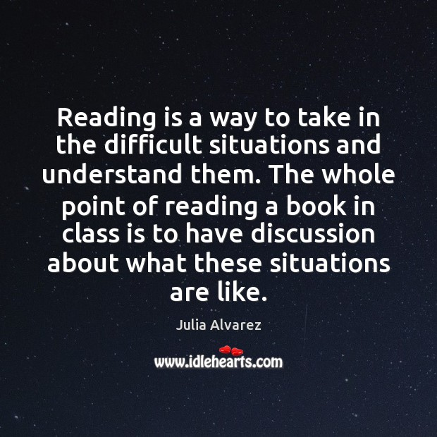 Reading is a way to take in the difficult situations and understand Julia Alvarez Picture Quote