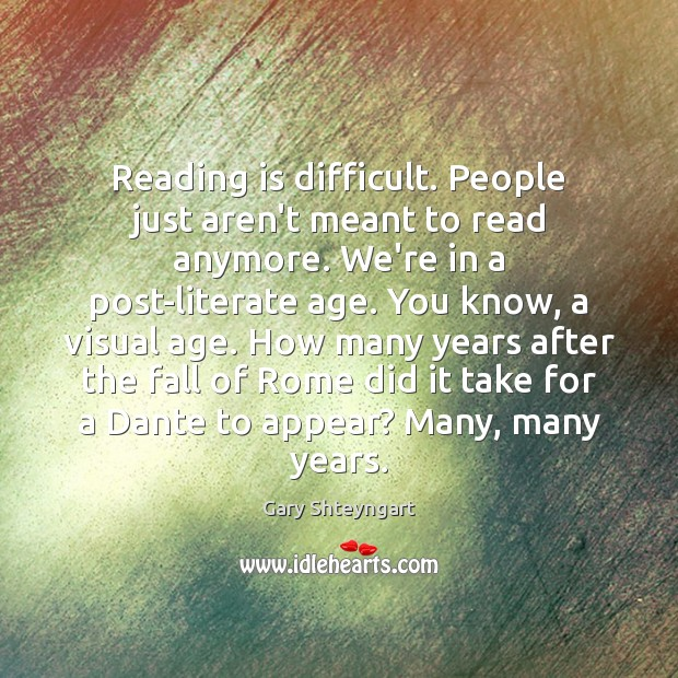 Reading is difficult. People just aren't meant to read anymore. We're in Gary Shteyngart Picture Quote