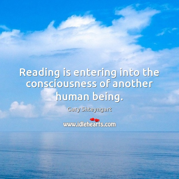 Reading is entering into the consciousness of another human being. Gary Shteyngart Picture Quote