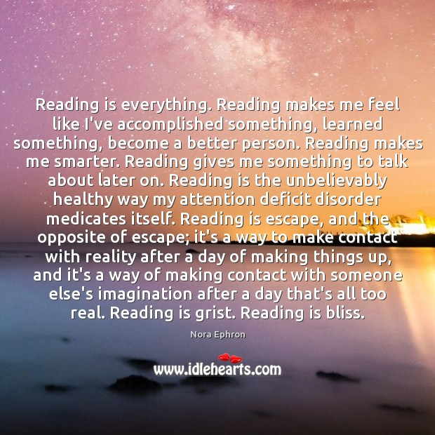 Reading is everything. Reading makes me feel like I've accomplished something, learned Nora Ephron Picture Quote