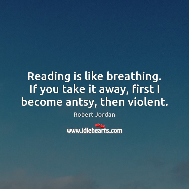 Image, Reading is like breathing. If you take it away, first I become antsy, then violent.