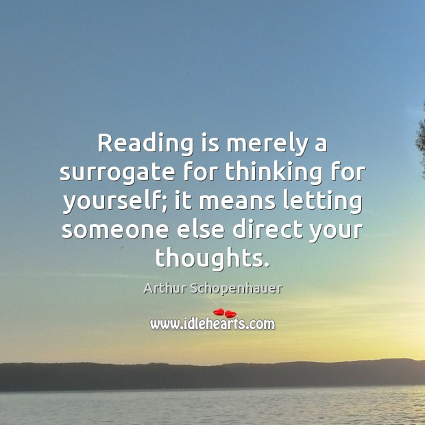 Reading is merely a surrogate for thinking for yourself; it means letting Arthur Schopenhauer Picture Quote